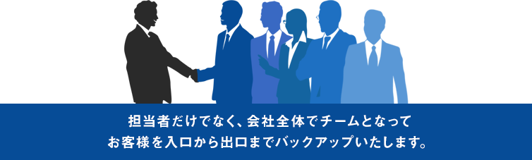 担当者だけでなく、会社全体でチームとなってお客様を入口から出口までバックアップいたします。